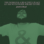 THE WORLD IS A BEAUTIFUL PLACE & I AM NO LONGER AFRAID TO DIE - Josh Is Dead 7