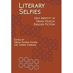 Literary Selfies Self-Identity in Indian Muslim English Fiction by Abdur Raheem Kidwai and Sherin Shervani